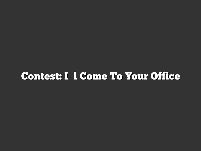Contest: I'll Come To Your Office