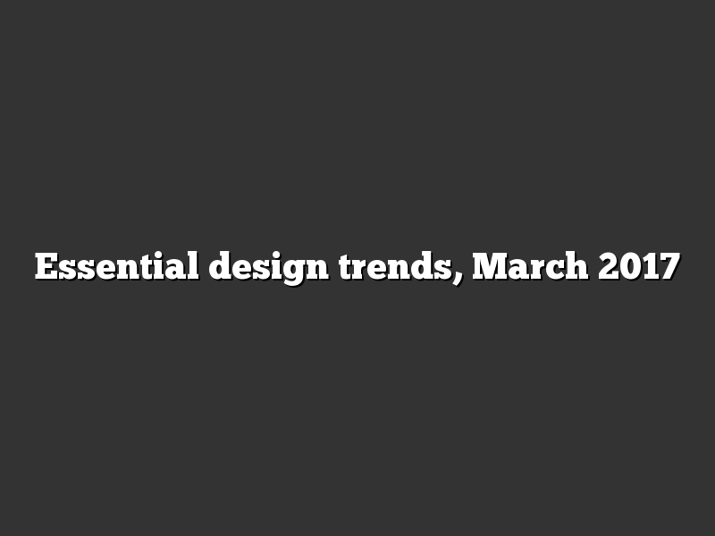 Essential design trends, March 2017