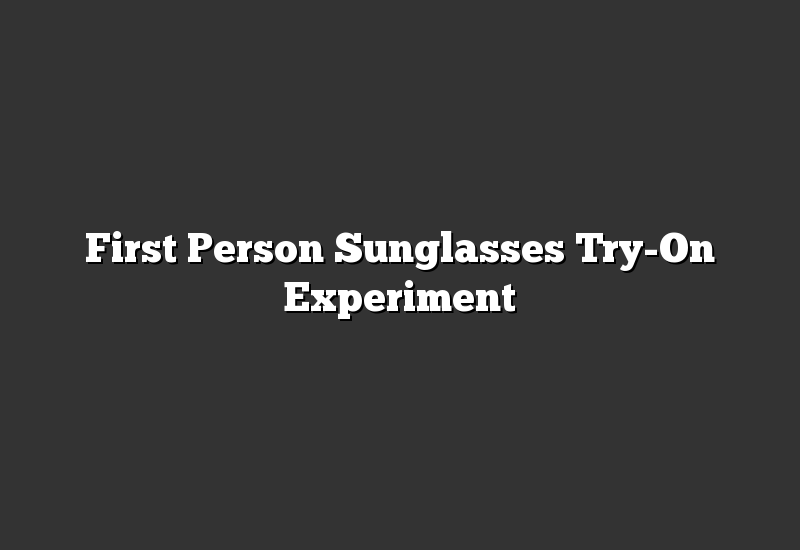 First Person Sunglasses Try-On Experiment