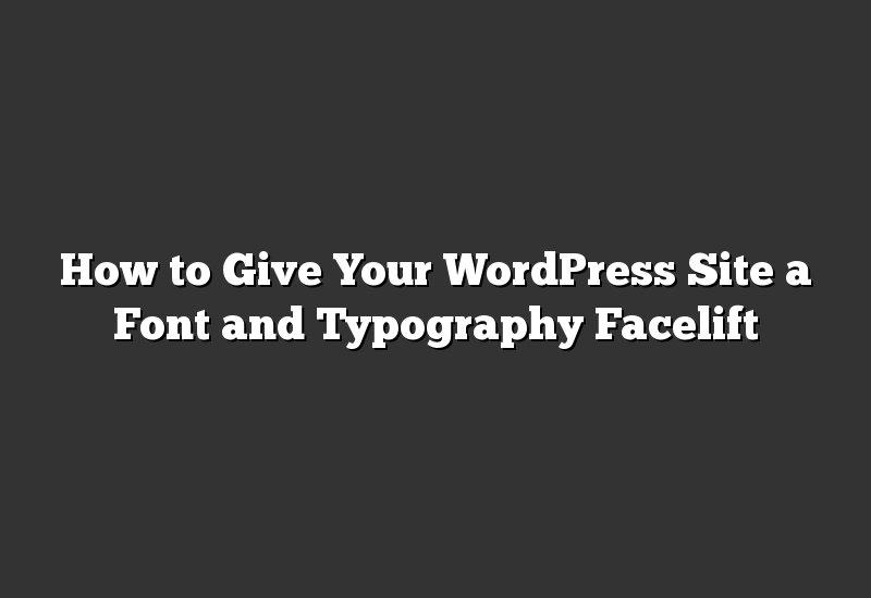 How to Give Your WordPress Site a Font and Typography Facelift