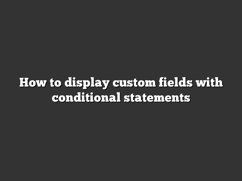 How to display custom fields with conditional statements
