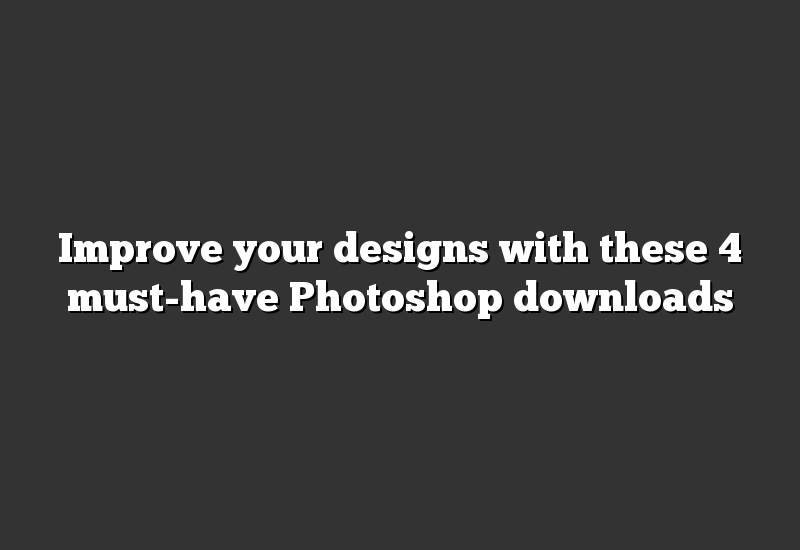 Improve your designs with these 4 must-have Photoshop downloads