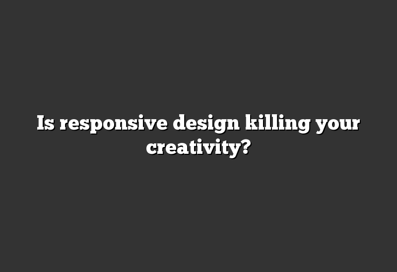 Is responsive design killing your creativity?