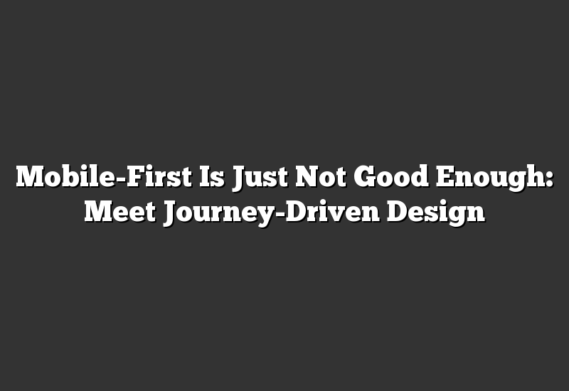Mobile-First Is Just Not Good Enough: Meet Journey-Driven Design