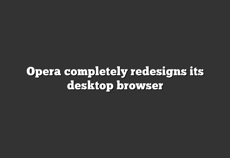 Opera completely redesigns its desktop browser