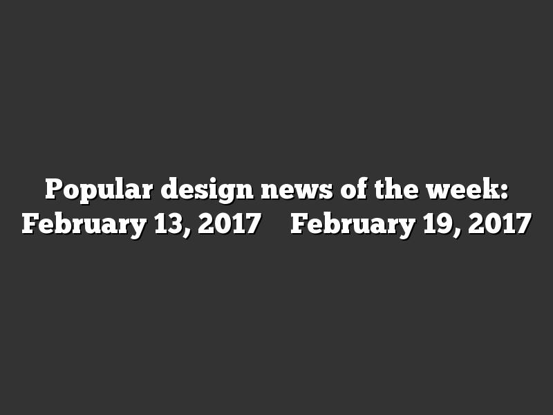 Popular design news of the week: February 13, 2017 – February 19, 2017