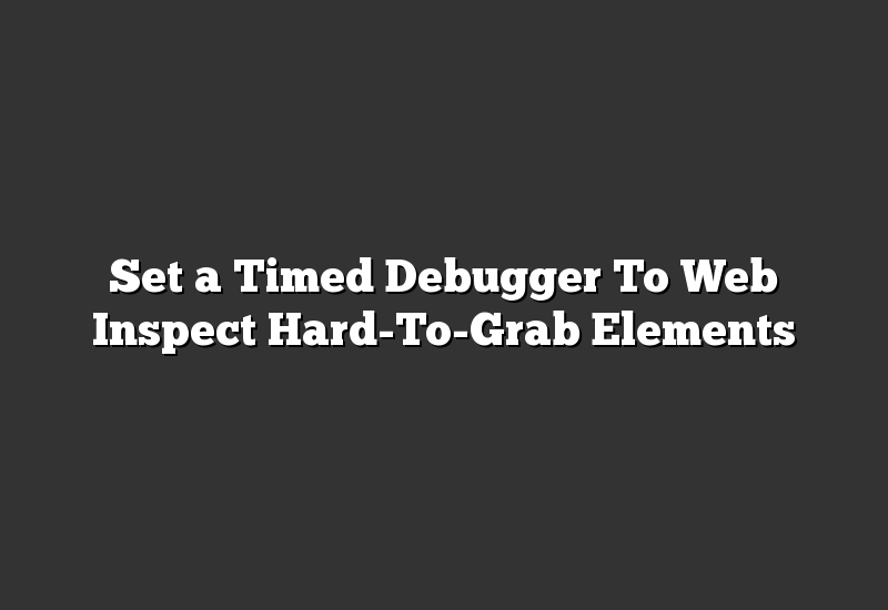 Set a Timed Debugger To Web Inspect Hard-To-Grab Elements