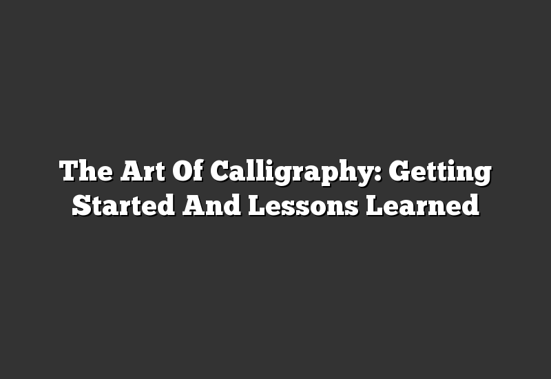 The Art Of Calligraphy: Getting Started And Lessons Learned