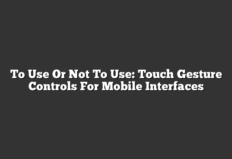 To Use Or Not To Use: Touch Gesture Controls For Mobile Interfaces