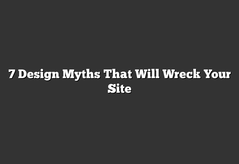 7 Design Myths That Will Wreck Your Site