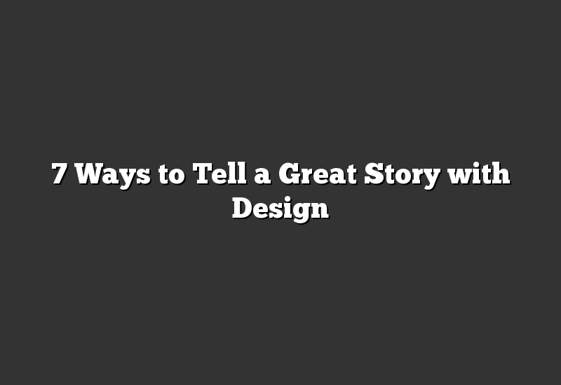7 Ways to Tell a Great Story with Design