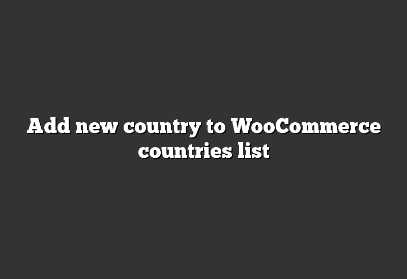 Add new country to WooCommerce countries list