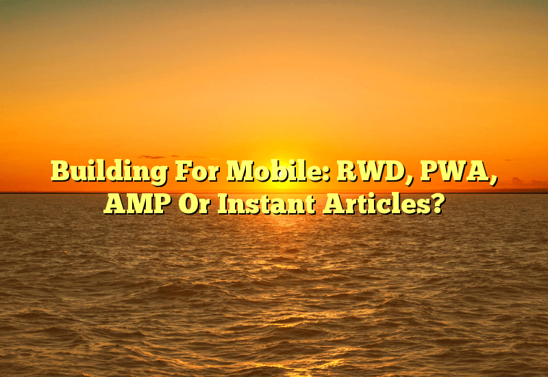 Building For Mobile: RWD, PWA, AMP Or Instant Articles?