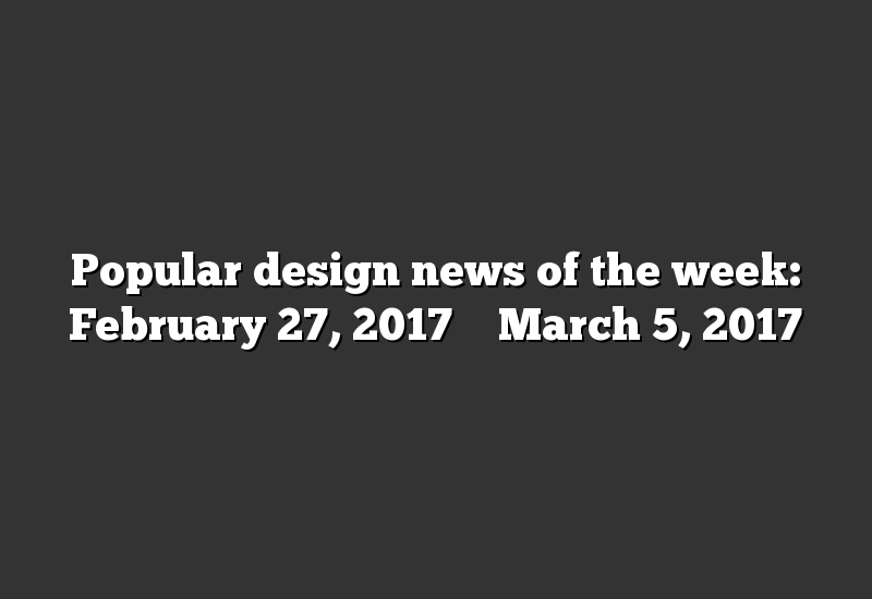 Popular design news of the week: February 27, 2017 – March 5, 2017