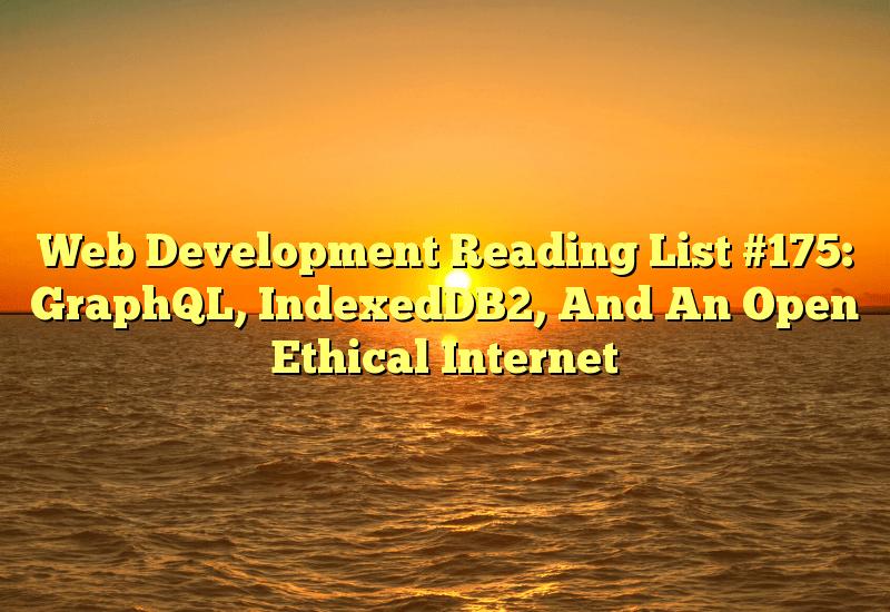 Web Development Reading List #175: GraphQL, IndexedDB2, And An Open Ethical Internet
