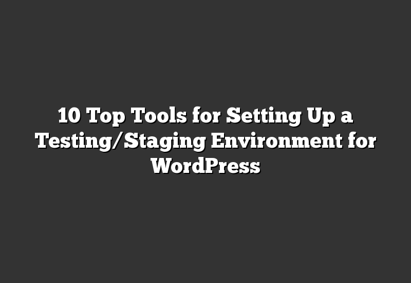 10 Top Tools for Setting Up a Testing/Staging Environment for WordPress