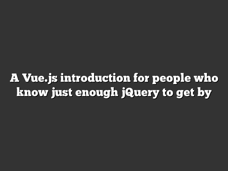 A Vue.js introduction for people who know just enough jQuery to get by