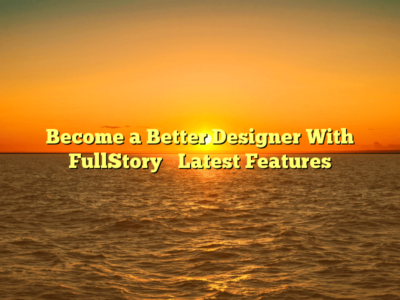 Become a Better Designer With FullStory's Latest Features