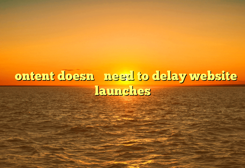 Content doesn't need to delay website launches