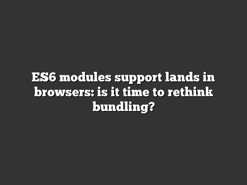 ES6 modules support lands in browsers: is it time to rethink bundling?