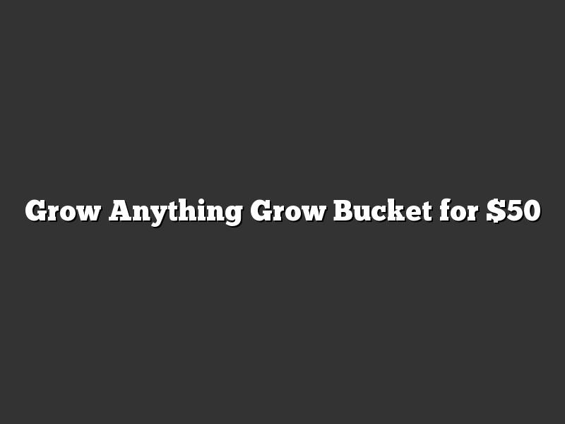 Grow Anything Grow Bucket for $50