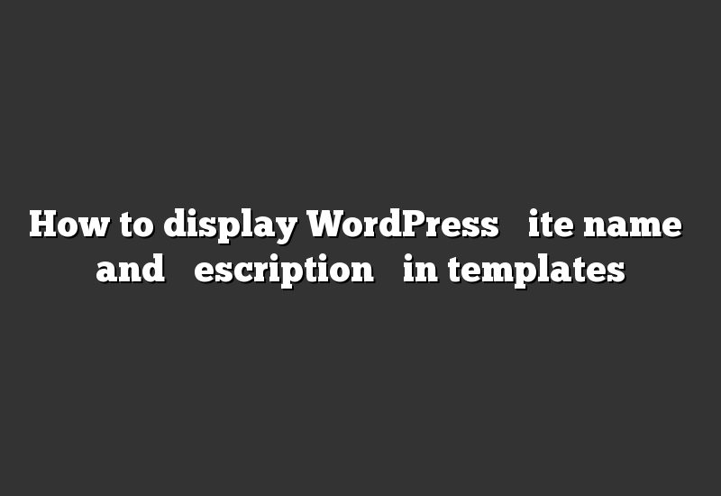 "How to display WordPress ""site name"" and ""description"" in templates"