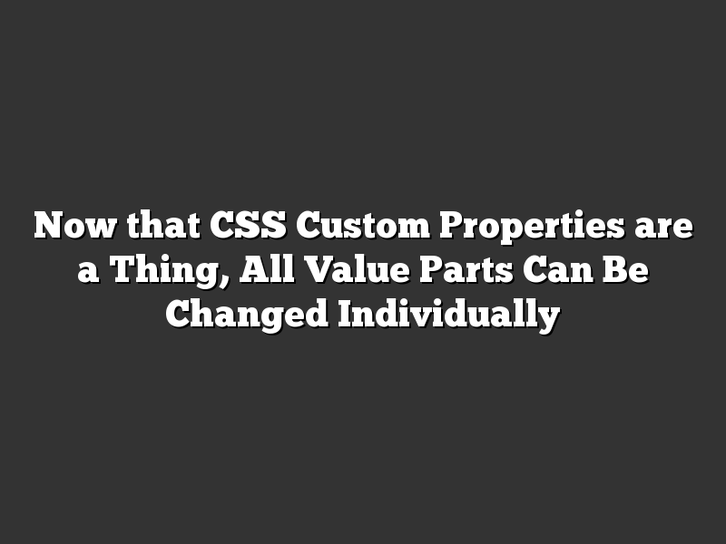 Now that CSS Custom Properties are a Thing, All Value Parts Can Be Changed Individually
