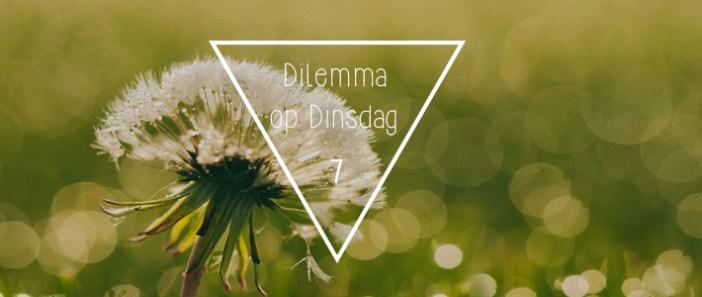 Dilemma op Dinsdag || 7
