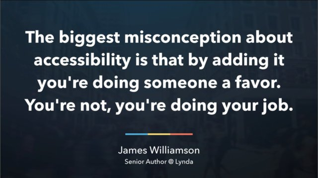 Text: The biggest misconception about accessibility is that by adding it you're doing someone a favor. You're not, you're doing your job.