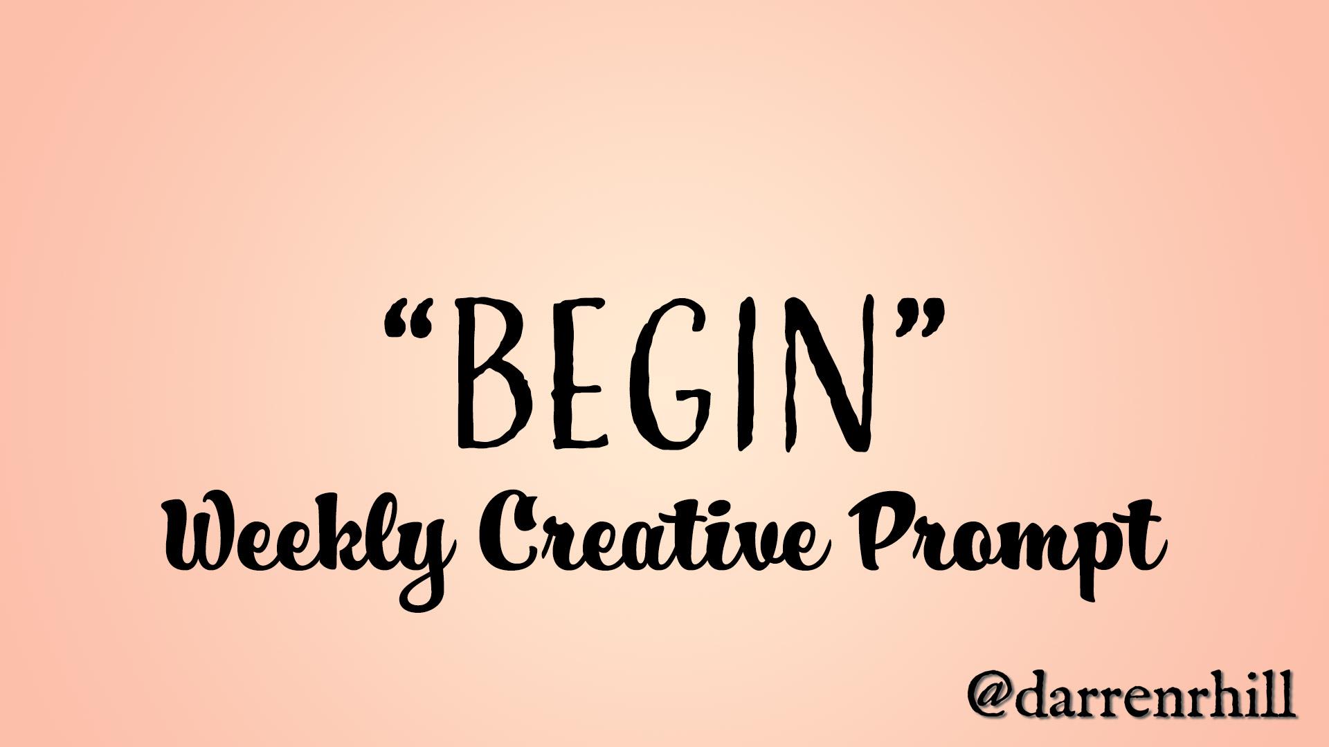 Begin - weekly creative prompt
