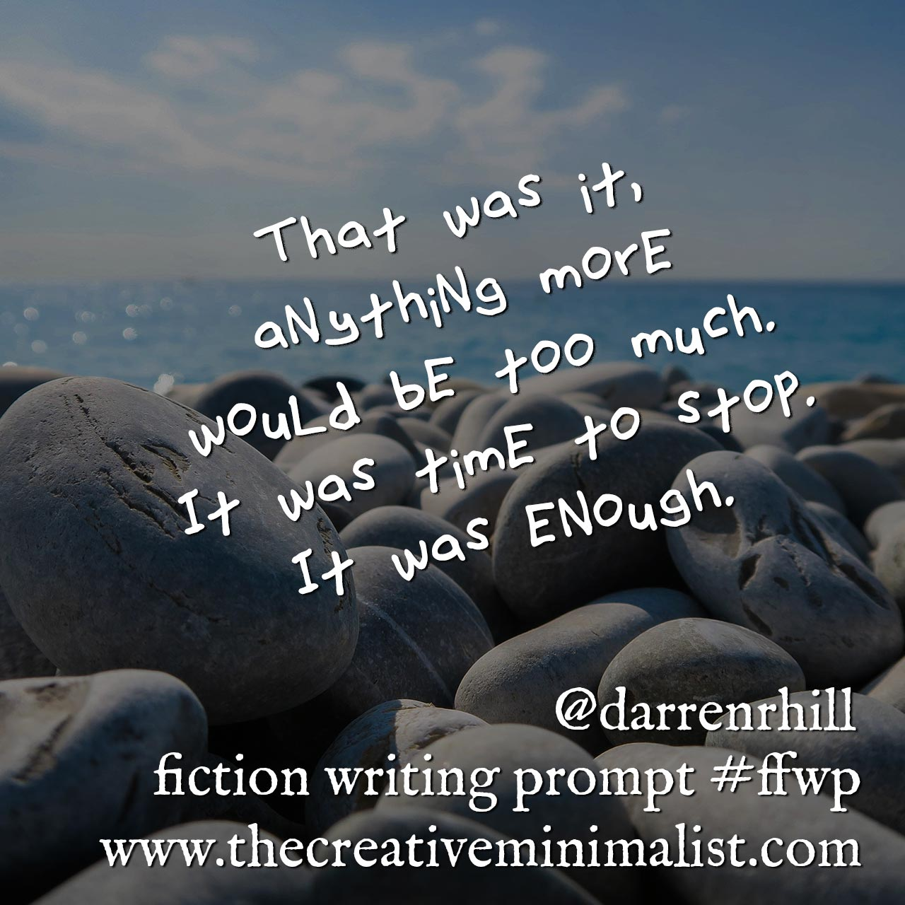 That was it, anything more would be too much. It was time to stop. It was enough. Friday Fiction Writing Prompt