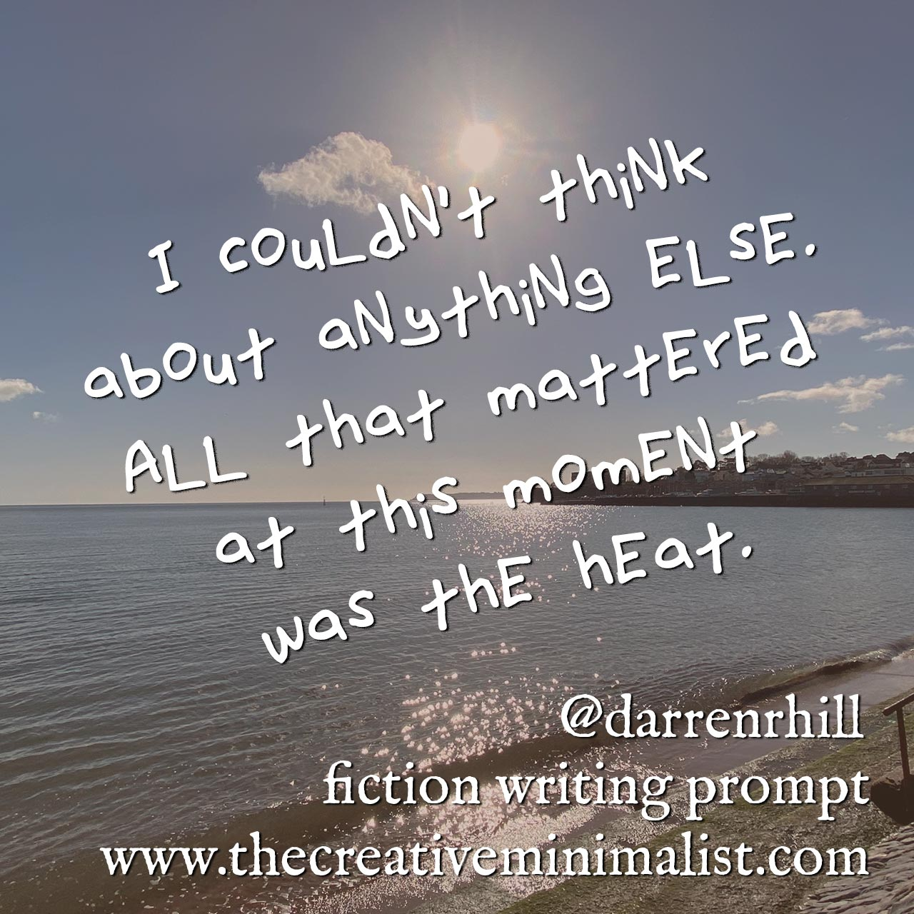 I couldn't think about anything else. All that mattered at this moment was the heat. fiction writing prompt