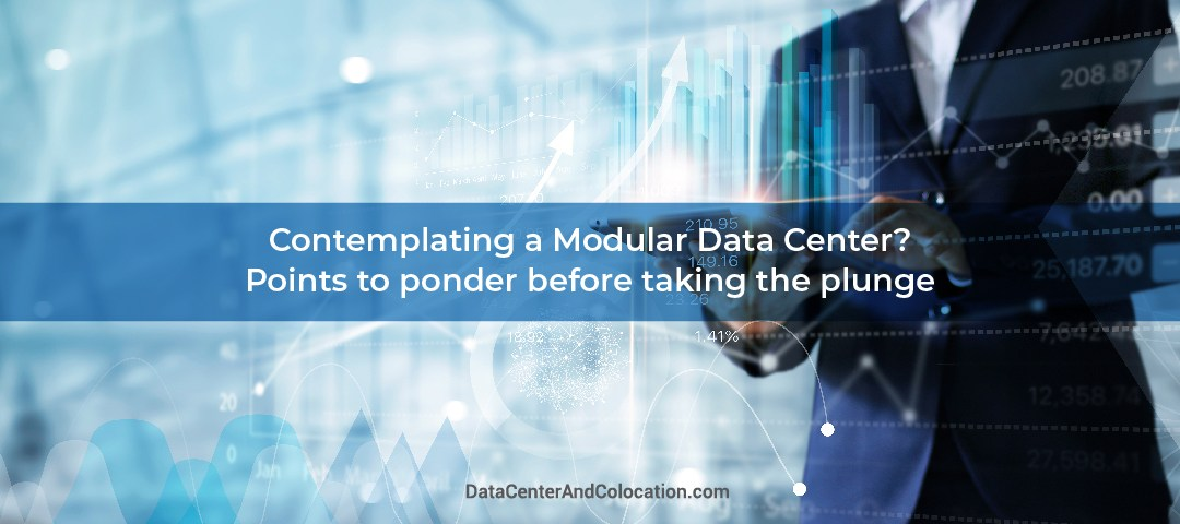 Contemplating a Modular Data Center? Points to ponder before taking the plunge