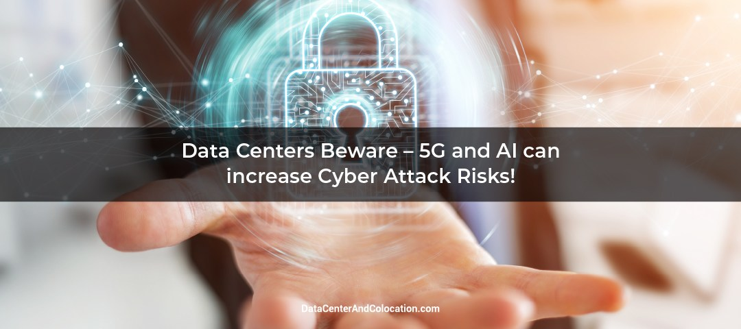 Data Centers Beware – 5G and AI can increase Cyber Attack Risks!