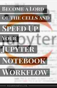 Become a Lord of the Cells and Speed up Your Jupyter Notebook Workflow