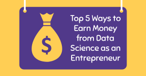 Top 5 Ways to Earn Money from Data Science as an Entrepreneur