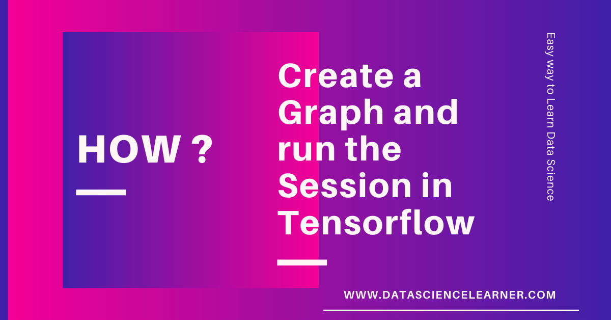 How to Create a Graph and run the Session in Tensorflow