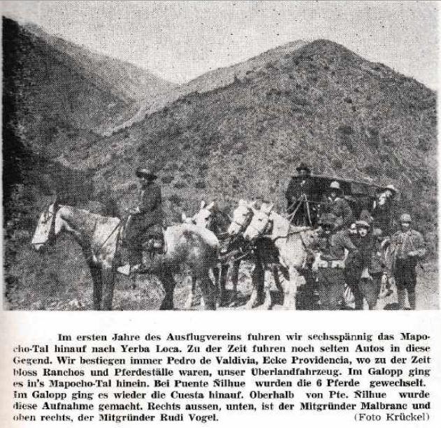 En los primeros años del club se iba en coche por el valle del Mapocho hacia Yerba Loca. En esos tiempos era raro ver autos en esa zona. Nos subíamos siempre en la esquina de Pedro de Valdivia con Providencia donde en esa época sólo había ranchos y establos de caballos. Al galope nos íbamos hacia el valle del Mapocho. En el puente Ñilhue se cambiaban los 6 caballos. Al galope seguíamos por la cuesta hacia arriba. Arriba del Puente Ñilhue se tomó esta foto. A la derecha abajo está el fundador Malbranc y a la derecha arriba, Rudi Vogel. (Foto de Krückel).