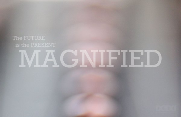The future is the present magnified.