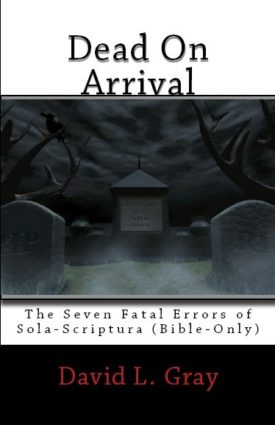 Dead on Arrival: The Seven Fatal Errors of Sola Scriptura David L. Gray