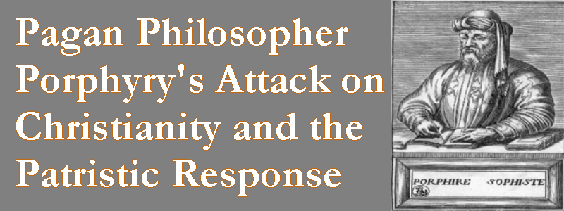 Pagan Philosopher Prophyry's Attack on Christianity, and the Patristic Response