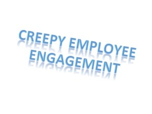 Creepy Employee Engagement
