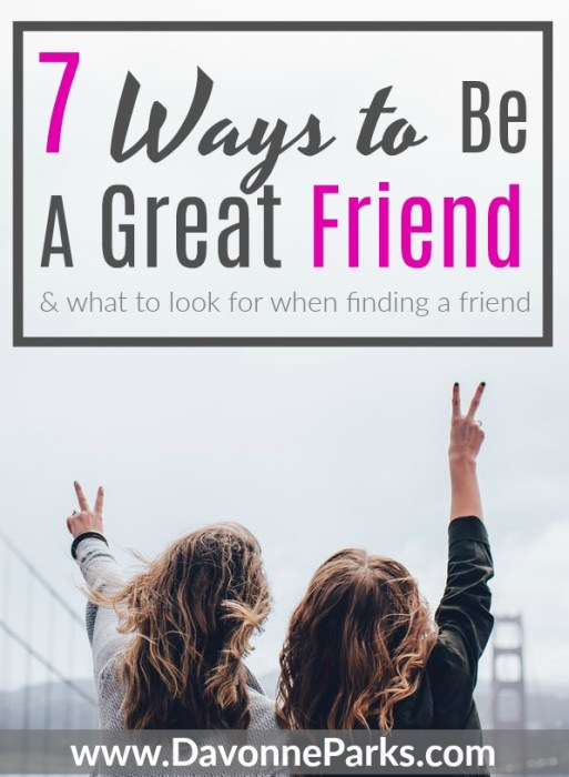 7 Ways to Be A Great Friend & What to Look for When Finding a Friend. WOW - Great tips! If you want to have better friendships, you NEED to read this article! SO GOOD!! Especially Tip 5 - can't believe I've never thought of that before!