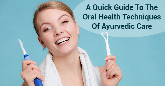 A Quick Guide To The Oral Health Techniques Of Ayurvedic Care