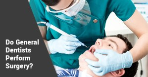 Do General Dentists Perform Surgery?