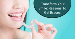 Transform Your Smile: Reasons To Get Braces