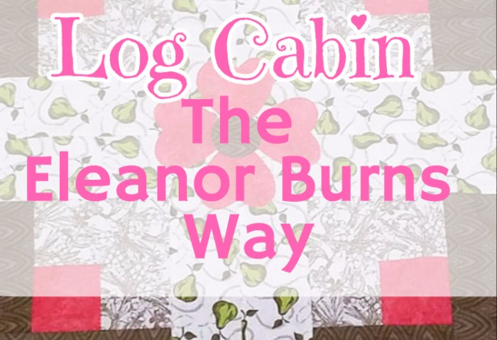Log Cabin the Eleanor Burns Way!