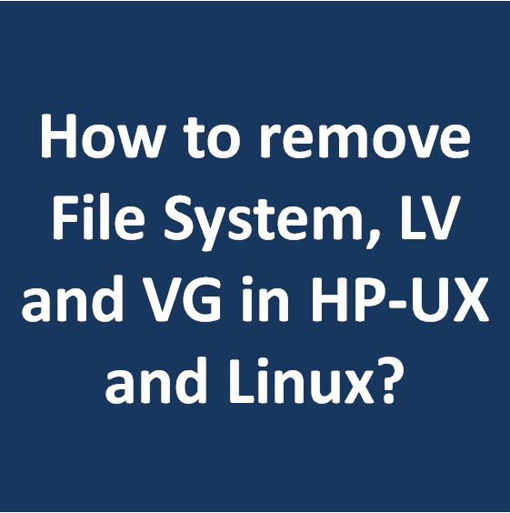 How to remove File System, LV and VG in HP-UX and Linux