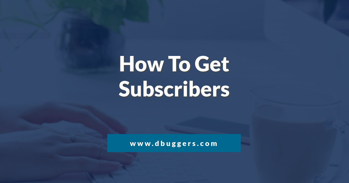 dbuggers, team dbuggers, How to get subscribers, subscribers, seo, digital marketing