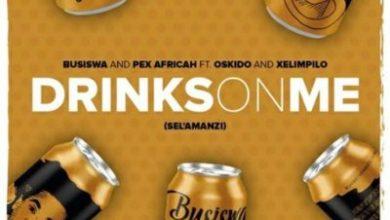 drinks on me  - Busiswa & Pex Africah ft. Oskido & Xelimpilo – Drinks On Me (Sel'amanzi)